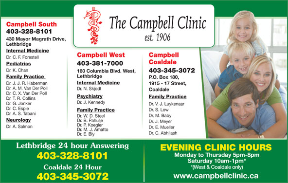 Chinook Primary Care Network (403-328-8101) - Display Ad - Campbell South 403-328-8101 430 Mayor Magrath Drive, Lethbridge Internal Medicine CampbellCampbell West Dr. C. F. Forestell Coaldale Pediatrics 403-381-7000 Dr. K. Chan 403-345-3072 160 Columbia Blvd. West, Lethbridge Family Practice P.O. Box 180, Internal Medicine Dr. J. J. R. Haberman 1915 - 17 Street, Dr. A. M. Van Der Poll Dr. N. Skjodt Coaldale Dr. C. X. Van Der Poll Psychiatry Family Practice Dr. T. R. Collins Dr. J. Kennedy Dr. G. Jonker Dr. V. J. Luykenaar Dr. C. Espie Dr. S. Low Family Practice Dr. A. S. Tabani Dr. M. Baby Dr. W. D. Steel Neurology Dr. B. Pahulje Dr. J. Meyer Dr. P. Koegler Dr. A. Salmon Dr. E. Mueller Dr. M. J. Amatto Dr. C. Abhilash Dr. E. Bly Lethbridge 24 hour Answering Monday to Thursday 5pm-8pm 403-328-8101 EVENING CLINIC HOURS Saturday 10am-1pm* *(West & Coaldale only) Coaldale 24 Hour www.campbellclinic.ca 403-345-3072