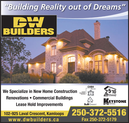 D W Builders (250-372-5516) - Annonce illustrée======= - Building Reality out of Dreams We Specialize in New Home Construction Renovations   Commercial Buildings Lease Hold Improvements 102-925 Laval Crescent, Kamloops 250-372-5516 Fax 250-372-5179 www.dwbuilders.ca