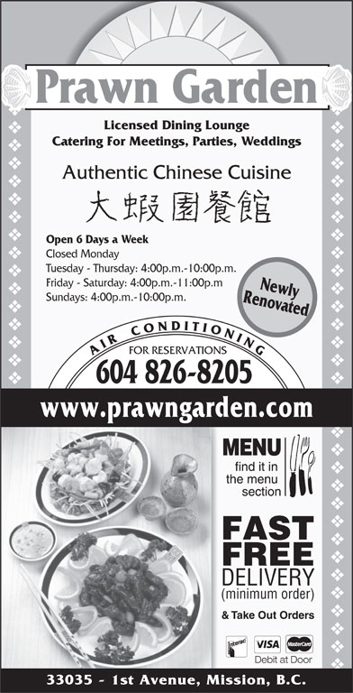 Prawn Garden Restaurant (604-826-8205) - Display Ad - FOR RESERVATIONS & Take Out Orders Debit at Door 33035 - 1st Avenue, Mission, B.C. vvvvvvvvvvvvvvvvvvvvvvvvvvvvvvvvvvvvvvvvvvvvvvvvvvvvvvvvvvvvvvvvvvvvvvvv Prawn Garden Licensed Dining Lounge A I R    C O N D I T I O N I N G 604 826-8205 RenovatedNewly www.prawngarden.com FAST FREE DELIVERY (minimum order) Authentic Chinese Cuisine Open 6 Days a Week Closed Monday Tuesday - Thursday: 4:00p.m.-10:00p.m. Catering For Meetings, Parties, Weddings Friday - Saturday: 4:00p.m.-11:00p.m Sundays: 4:00p.m.-10:00p.m.