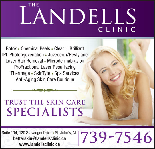The Landells Clinic Of Cosmetic Dermatology (709-739-7546) - Display Ad - Botox Chemical Peels Clear + Brilliant IPL Photorejuvenation Juvederm/Restylane Laser Hair Removal Microdermabrasion ProFractional Laser Resurfacing Thermage SkinTyte Spa Services Anti-Aging Skin Care Boutique trust the skin care specialists Suite 104, 120 Stavanger Drive St. John's, NL 739-7546 www.landellsclinic.ca