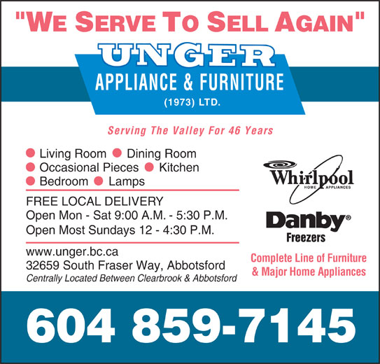 Unger Appliance & Furniture (1973) Ltd (604-859-7145) - Display Ad - APPLIANCE & FURNITURE Serving The Valley For 46 Years Complete Line of Furniture 32659 South Fraser Way, Abbotsford & Major Home Appliances Centrally Located Between Clearbrook & Abbotsford 604 859-7145 Living Room      Dining Room Occasional Pieces      Kitchen Bedroom      Lamps FREE LOCAL DELIVERY Open Mon - Sat 9:00 A.M. - 5:30 P.M. Open Most Sundays 12 - 4:30 P.M. Freezers www.unger.bc.ca (1973) LTD.