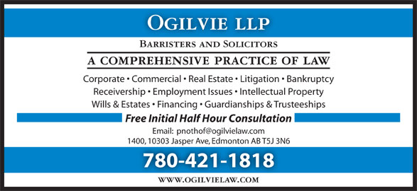 Ogilvie LLP (780-421-1818) - Display Ad - Ogilvie llp Barristers and Solicitors a comprehensive practice of law Corporate   Commercial   Real Estate   Litigation   Bankruptcy Receivership   Employment Issues   Intellectual Property Wills & Estates   Financing   Guardianships & Trusteeships Free Initial Half Hour Consultation 1400, 10303 Jasper Ave, Edmonton AB T5J 3N6 780-421-1818 www.ogilvielaw.com Ogilvie llp Barristers and Solicitors a comprehensive practice of law Corporate   Commercial   Real Estate   Litigation   Bankruptcy Receivership   Employment Issues   Intellectual Property Wills & Estates   Financing   Guardianships & Trusteeships Free Initial Half Hour Consultation 1400, 10303 Jasper Ave, Edmonton AB T5J 3N6 780-421-1818 www.ogilvielaw.com
