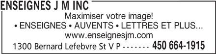 Enseignes J M Inc (450-664-1915) - Annonce illustrée======= - ENSEIGNES J M INC Maximiser votre image! ENSEIGNES   AUVENTS   LETTRES ET PLUS... www.enseignesjm.com 450 664-1915 1300 Bernard Lefebvre St V P -------