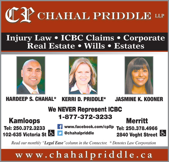 Chahal Priddle LLP (250-372-3233) - Display Ad - Merritt www.facebook.com/cpllp Tel: 250.372.3233 Tel: 250.378.4966 102-635 Victoria St 2840 Voght Street Read our monthly Legal Ease column in the Connector.  * Denotes Law Corporation www.chahalpriddle.ca Kamloops Injury Law   ICBC Claims   Corporate Real Estate   Wills   Estates HARDEEP S. CHAHAL* KERRI D. PRIDDLE* JASMINE K. KOONER We NEVER Represent ICBC 1-877-372-3233