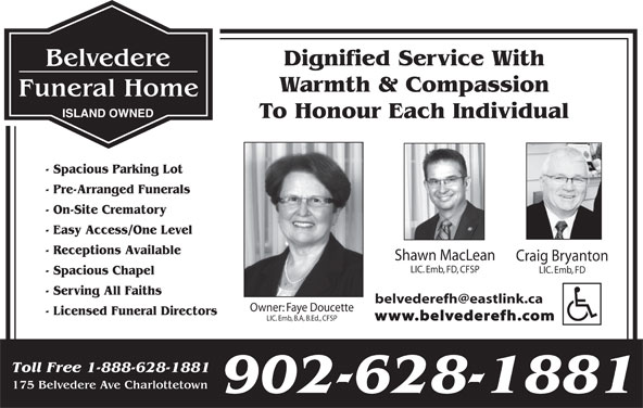 Belvedere Funeral Home (902-628-1881) - Display Ad - To Honour Each Individual - Spacious Parking Lot - Pre-Arranged Funerals - On-Site Crematory - Easy Access/One Level - Receptions Available Shawn MacLean Craig Bryanton LIC. Emb, FD, CFSP LIC. Emb, FD - Spacious Chapel - Serving All Faiths Owner: Faye Doucette - Licensed Funeral Directors Dignified Service With Warmth & Compassion ISLAND OWNED www.belvederefh.com LIC. Emb, B.A, B.Ed., CFSP Toll Free 1-888-628-1881 175 Belvedere Ave Charlottetown 902-628-1881