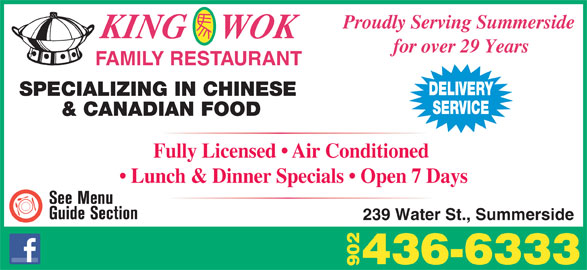 King Wok Family Restaurant (902-436-6333) - Annonce illustrée======= - 90 Proudly Serving Summerside KING    WOK for over 29 Years FAMILY RESTAURANT DELIVERY SPECIALIZING IN CHINESE SERVICE & CANADIAN FOOD Fully Licensed   Air Conditioned Lunch & Dinner Specials   Open 7 Days 239 Water St., Summerside 436-6333