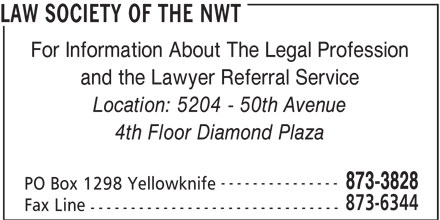 Law Society Of The NWT (867-873-3828) - Display Ad - For Information About The Legal Profession and the Lawyer Referral Service Location: 5204 - 50th Avenue 4th Floor Diamond Plaza --------------- 873-3828 PO Box 1298 Yellowknife 873-6344 Fax Line ------------------------------- LAW SOCIETY OF THE NWT