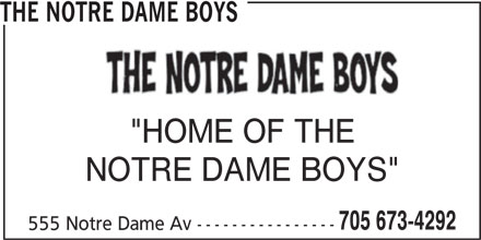 "The Notre Dame Boys (705-673-4292) - Display Ad - ""HOME OF THE 705 673-4292 THE NOTRE DAME BOYS NOTRE DAME BOYS"" 555 Notre Dame Av ---------------- 705 673-4292 THE NOTRE DAME BOYS ""HOME OF THE NOTRE DAME BOYS"" 555 Notre Dame Av ----------------"