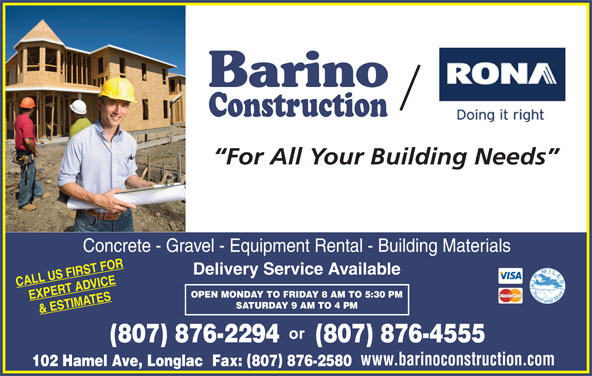 Rona (807-876-2294) - Display Ad - Barino Construction For All Your Building Needs Concrete - Gravel - Equipment Rental - Building Materials Delivery Service Available CALL US FIRST FOR OPEN MONDAY TO FRIDAY 8 AM TO 5:30 PM EXPERT ADVICE SATURDAY 9 AM TO 4 PM & ESTIMATES (807) 876-4555(807) 876-2294 www.barinoconstruction.com 102 Hamel Ave, Longlac Fax: 807 876-2580