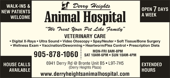 Derry Heights Animal Hospital (905-878-1060) - Display Ad - Digital X-Rays   Ultra Sound   Video Otoscopy   Spay/Neuter   Soft Tissue/Bone Surgery Wellness Exam   Vaccination/Deworming   Heartworm/Flea Control   Prescription Diets MON-FRI 8AM-8PM SAT 10AM-6PM   SUN 10AM-4PM 905-878-1060 HOUSE CALLS EXTENDED (Derry Heights Plaza) AVAILABLE HOURS www.derryheightsanimalhospital.com WALK-INS & OPEN  DAYS Derry Heights NEW PATIENTS A WEEK WELCOME We Treat Your Pet Like Family VETERINARY CARE