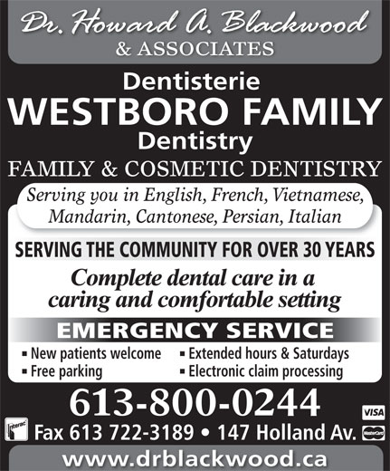 Blackwood H Dr (613-722-1957) - Display Ad - Dentisterie & ASSOCIATES WESTBORO FAMILY Dentistry FAMILY & COSMETIC DENTISTRY Serving you in English, French, Vietnamese, Mandarin, Cantonese, Persian, Italian SERVING THE COMMUNITY FOR OVER 30 YEARS EMERGENCY SERVICE New patients welcome Extended hours & Saturdays Free parking Electronic claim processing 613-800-0244 Fax 613 722-3189   147 Holland Av. www.drblackwood.ca