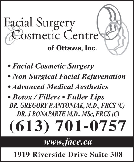 Facial Surgery & Cosmetic Centre of Ottawa (613-521-3223) - Annonce illustrée======= - Facial Surgery Cosmetic Centre of Ottawa, Inc. Facial Cosmetic Surgery Non Surgical Facial Rejuvenation Advanced Medical Aesthetics Botox / Fillers   Fuller Lips DR. GREGORY P. ANTONIAK, M.D., FRCS (C) DR. J BONAPARTE M.D., MSc, FRCS (C) (613) 701-0757 www.face.ca 1919 Riverside Drive Suite 308 Facial Surgery Cosmetic Centre of Ottawa, Inc. Facial Cosmetic Surgery Non Surgical Facial Rejuvenation Advanced Medical Aesthetics Botox / Fillers   Fuller Lips DR. GREGORY P. ANTONIAK, M.D., FRCS (C) DR. J BONAPARTE M.D., MSc, FRCS (C) (613) 701-0757 www.face.ca 1919 Riverside Drive Suite 308