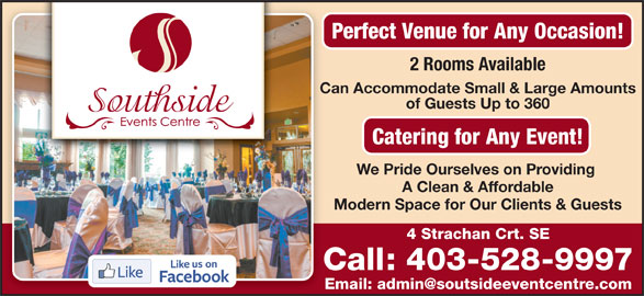 Southside Events Centre (403-528-9997) - Display Ad - Perfect Venue for Any Occasion! 2 Rooms Available Can Accommodate Small & Large Amounts of Guests Up to 360 Catering for Any Event! We Pride Ourselves on Providing A Clean & Affordable Modern Space for Our Clients & Guests 4 Strachan Crt. SE Call: 403-528-9997