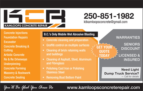 Kamloops Concrete Repair (250-851-1982) - Display Ad - LICENSED & TODAY Re & Re Driveways Cleaning of Asphalt, Steel, Aluminum INSURED and Fibreglass Underpinning Concrete Forming Polishing Cast Iron or Polishing Need Light Stainless Steel Masonry & Rockwork Dump Truck Service? Call for details Concrete Sealing Removing Boat Bottom Paint www.kamloopsconcreterepair.com 250-851-1982 Concrete Injections B.C. s Only Mobile Wet Abrasive Blasting Foundation Repairs WARRANTIES Concrete cleaning and preparation Excavator SENIORS Graffiti control on multiple surfaces Concrete Breaking & GET YOUR DISCOUNT Cutting Cleaning of brick retaining walls QUOTE and buildings Artistic Concrete