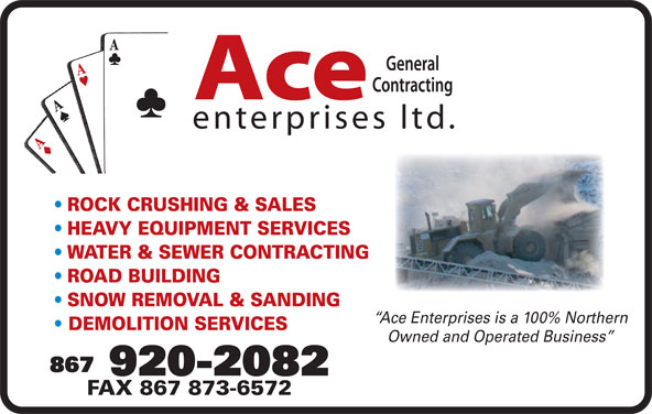 Ace Enterprises Ltd (867-920-2082) - Display Ad - ROCK CRUSHING & SALES HEAVY EQUIPMENT SERVICES Ace enterprises ltd. WATER & SEWER CONTRACTING ROAD BUILDING SNOW REMOVAL & SANDING Ace Enterprises is a 100% Northern DEMOLITION SERVICES Owned and Operated Business 867 920-2082 FAX 867 873-6572
