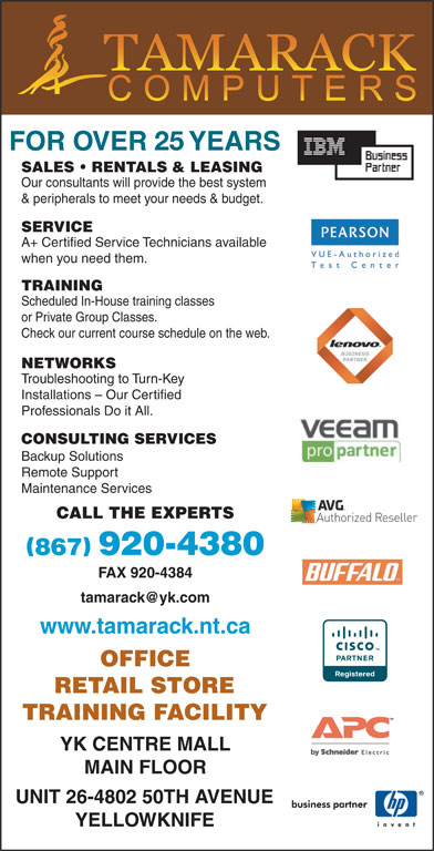 Tamarack Computers (867-920-4380) - Display Ad - SALES   RENTALS & LEASING Our consultants will provide the best system & peripherals to meet your needs & budget. SERVICE A+ Certified Service Technicians available when you need them. TRAINING FACILITY YK CENTRE MALL MAIN FLOOR YELLOWKNIFE UNIT 26-4802 50TH AVENUE TRAINING Scheduled In-House training classes or Private Group Classes. NETWORKS Troubleshooting to Turn-Key Installations - Our Certified Professionals Do it All. CONSULTING SERVICES Backup Solutions Remote Support Maintenance Services CALL THE EXPERTS Check our current course schedule on the web. FAX 920-4384 www.tamarack.nt.ca OFFICE RETAIL STORE