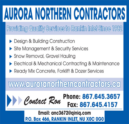 Aurora Northern Contractors (867-645-3657) - Display Ad - Design & Building Construction Site Management & Security Services Snow Removal, Gravel Hauling Electrical & Mechanical Contracting & Maintenance Ready Mix Concrete, Forklift & Dozer Services www.auroranortherncontractors.ca Phone: 867.645.3657 Contact Ron Fax: 867.645.4157 P.O. Box 466, RANKIN INLET, NU X0C 0G0 AURORA NORTHERN CONTRACTORS Providing Quality Services to Rankin Inlet Since 1982