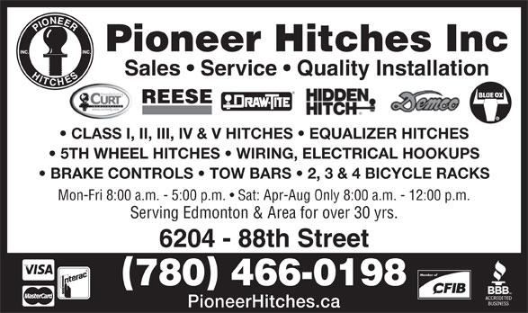 Pioneer Hitches (780-466-0198) - Display Ad - 6204 - 88th Street Member of 780 466-0198 PioneerHitches.ca Pioneer Hitches Inc Sales   Service   Quality Installation REESE CLASS I, II, III, IV & V HITCHES   EQUALIZER HITCHES 5TH WHEEL HITCHES   WIRING, ELECTRICAL HOOKUPS BRAKE CONTROLS   TOW BARS   2, 3 & 4 BICYCLE RACKS Mon-Fri 8:00 a.m. - 5:00 p.m.   Sat: Apr-Aug Only 8:00 a.m. - 12:00 p.m. Serving Edmonton & Area for over 30 yrs.