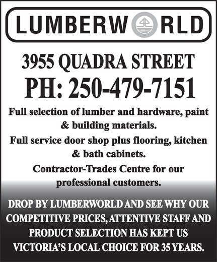 Lumberworld (250-479-7151) - Display Ad - DROP BY LUMBERWORLD AND SEE WHY OUR COMPETITIVE PRICES, ATTENTIVE STAFF AND PRODUCT SELECTION HAS KEPT US VICTORIA S LOCAL CHOICE FOR 35 YEARS. 3955 QUADRA STREET PH: 250-479-7151 Full selection of lumber and hardware, paint & building materials. Full service door shop plus flooring, kitchen & bath cabinets. Contractor-Trades Centre for our professional customers. DROP BY LUMBERWORLD AND SEE WHY OUR COMPETITIVE PRICES, ATTENTIVE STAFF AND PRODUCT SELECTION HAS KEPT US VICTORIA S LOCAL CHOICE FOR 35 YEARS. 3955 QUADRA STREET PH: 250-479-7151 Full selection of lumber and hardware, paint & building materials. Full service door shop plus flooring, kitchen & bath cabinets. Contractor-Trades Centre for our professional customers.