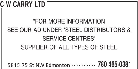 C W Carry Ltd (780-465-0381) - Display Ad - C W CARRY LTD *FOR MORE INFORMATION SEE OUR AD UNDER 'STEEL DISTRIBUTORS & SERVICE CENTRES' SUPPLIER OF ALL TYPES OF STEEL ---------- 780 465-0381 5815 75 St NW Edmonton C W CARRY LTD *FOR MORE INFORMATION SEE OUR AD UNDER 'STEEL DISTRIBUTORS & SERVICE CENTRES' SUPPLIER OF ALL TYPES OF STEEL ---------- 780 465-0381 5815 75 St NW Edmonton