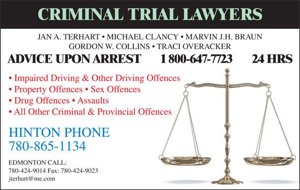 TerHart Jan A (780-865-1134) - Display Ad - ADVICE UPON ARREST       1 800-647-7723       24 HRS GORDON W. COLLINS   TRACI OVERACKER Impaired Driving & Other Driving Offences Property Offences   Sex Offences Drug Offences   Assaults All Other Criminal & Provincial Offences 780-865-1134 EDMONTON CALL: 780-424-9014 Fax: 780-424-9023 HINTON PHONE CRIMINAL TRIAL LAWYERS JAN A. TERHART   MICHAEL CLANCY   MARVIN J.H. BRAUN