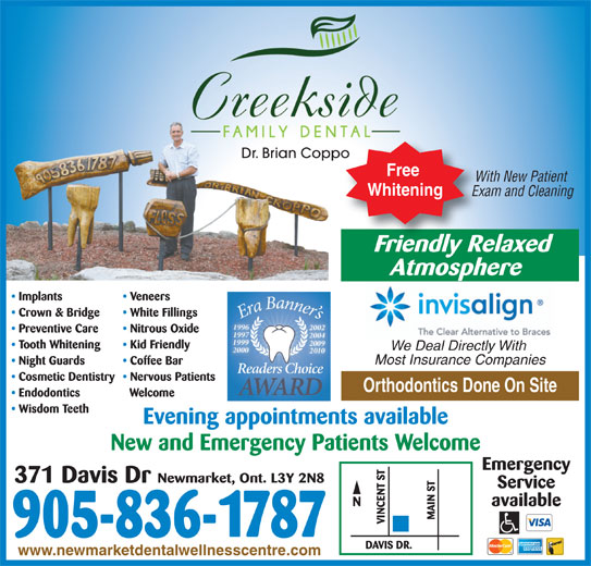 Dr Brian Croppo (905-836-1787) - Display Ad - Dr. Brian Coppo Free With New Patient Whitening Exam and Cleaning Evening appointments available New and Emergency Patients Welcome Emergency Newmarket, Ont. L3Y 2N8 371 Davis Dr Service available 905-836-1787 www.newmarketdentalwellnesscentre.com Friendly RelaxedFriendlyRe Atmosphere Implants Veneers Crown & Bridge White Fillings Preventive Care Nitrous Oxide Tooth Whitening Kid Friendly We Deal Directly With Most Insurance Companies Night Guards Coffee Bar Cosmetic Dentistry  Nervous Patients Orthodontics Done On Site Endodontics Welcome Wisdom Teeth