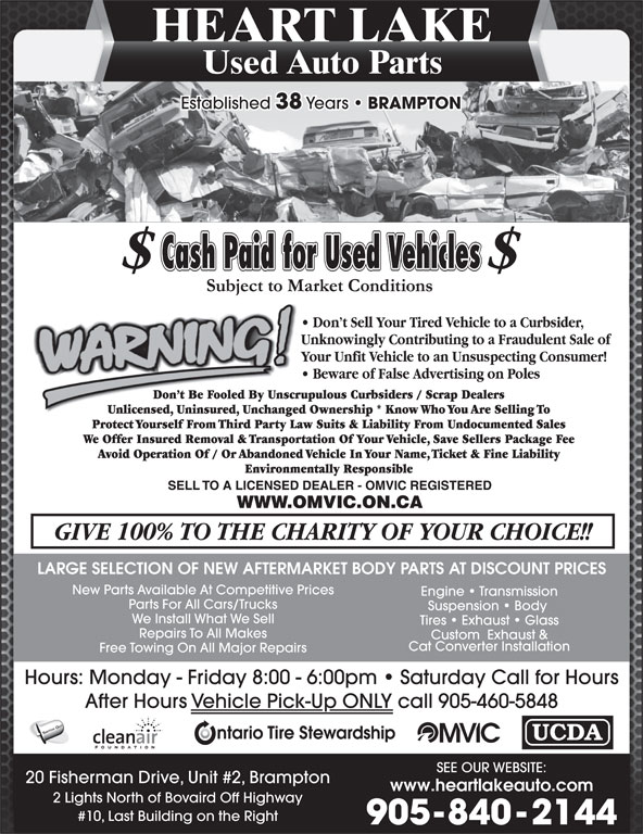 Heart Lake Used Auto Parts (905-840-2144) - Display Ad - HEART LAKE Used Auto Parts Established 38 Years BRAMPTON LARGE SELECTION OF NEW AFTERMARKET BODY PARTS AT DISCOUNT PRICES New Parts Available At Competitive Prices Engine   Transmission Parts For All Cars/Trucks Suspension   Body We Install What We Sell Tires   Exhaust   Glass Repairs To All Makes Custom  Exhaust & Cat Converter Installation Free Towing On All Major Repairs Hours: Monday - Friday 8:00 - 6:00pm   Saturday Call for Hours After Hours Vehicle Pick-Up ONLY call 905-460-5848 SWITCH OUT SEE OUR WEBSITE: 20 Fisherman Drive, Unit #2, Brampton 2 Lights North of Bovaird Off Highway #10, Last Building on the Right 905-840-2144 www.heartlakeauto.com HEART LAKE Used Auto Parts Established 38 Years BRAMPTON LARGE SELECTION OF NEW AFTERMARKET BODY PARTS AT DISCOUNT PRICES New Parts Available At Competitive Prices Engine   Transmission Parts For All Cars/Trucks Suspension   Body We Install What We Sell Tires   Exhaust   Glass Repairs To All Makes Custom  Exhaust & Cat Converter Installation Free Towing On All Major Repairs Hours: Monday - Friday 8:00 - 6:00pm   Saturday Call for Hours After Hours Vehicle Pick-Up ONLY call 905-460-5848 SWITCH OUT SEE OUR WEBSITE: 20 Fisherman Drive, Unit #2, Brampton www.heartlakeauto.com 2 Lights North of Bovaird Off Highway #10, Last Building on the Right 905-840-2144