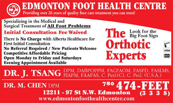 Edmonton Foot Health Centre (780-474-3338) - Display Ad - EDMONTON FOOT HEALTH CENTRE Providing over 26 years of quality foot care treatment you can trust! 12211 - 97 St N.W. Edmonton (333 8) www.edmontonfoothealthcenter.com Specializing in the Medical and Surgical Treatment of All Foot Problems Look for the Initial Consultation Fee Waived Big Foot Sign The There is No Charge with Alberta Healthcare for First Initial Consultation Orthotic No Referral Required / New Patients Welcome Competitive Affordable Pricing Open Monday to Friday and Saturdays Experts Evening Appointment Available DPM, DABPOPPM, FACFAOM, FASPD, FASLMS, DR. J. TSANG FIAPM, FAAFAS, C. Ped.(C), C. Ped. (U.S.A.) DR. M. CHEN DPM