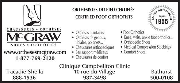 Chaussures Orthèses McGraw (506-753-6454) - Annonce illustrée======= - www.orthesesmcgraw.com Chaussures de confort 1-877-769-2120 Clinique Campbellton Clinic Tracadie-Sheila Bathurst10 rue du Village 888-1536 500-0108987-3498 ORTHÉSISTES DU PIED CERTIFIÉS CERTIFIED FOOT ORTHOTISTS Service professionneldepuis1955 Foot Orthotics Orthèses plantaires Knee, wrist, ankle foot orthotics... Orthèses de genoux, Orthopedic Shoes Medical Compression Stockings Chaussures orthopédiques Comfort Shoes tibiales, poignets... Bas support médicaux