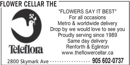 "The Flower Cellar (905-602-0737) - Display Ad - Drop by we would love to see you Proudly serving since 1989 Same day delivery Renforth & Eglinton www.theflowercellar.ca ----------------- 905 602-0737 2800 Skymark Ave FLOWER CELLAR THE ""FLOWERS SAY IT BEST"" For all occasions Metro & worldwide delivery"