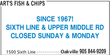 Art's Fish & Chips (905-844-9209) - Display Ad - ART'S FISH & CHIPS SIXTH LINE & UPPER MIDDLE RD CLOSED SUNDAY & MONDAY ------------ Oakville 905 844-9209 1500 Sixth Line SINCE 1967!