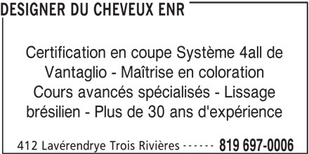 Designer Du Cheveux (Le) Salon Et Ecole (819-697-0006) - Annonce illustrée======= - DESIGNER DU CHEVEUX ENR Certification en coupe Système 4all de Vantaglio - Maîtrise en coloration Cours avancés spécialisés - Lissage brésilien - Plus de 30 ans d'expérience ------ 412 Lavérendrye Trois Rivières 819 697-0006