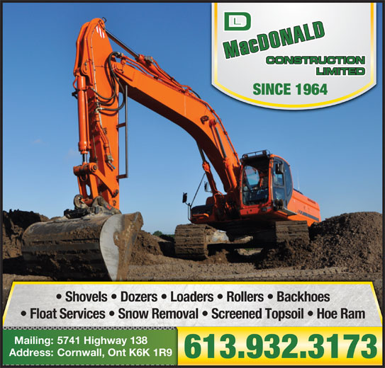 MacDonald D L Construction Ltd (613-932-3173) - Display Ad - Shovels   Dozers   Loaders   Rollers   Backhoes Float Services   Snow Removal   Screened Topsoil   Hoe Ram 5741 Highway 138Mailing: Cornwall, Ont K6K 1R9Address: 613.932.3173 SINCE 1964 Shovels   Dozers   Loaders   Rollers   Backhoes Float Services   Snow Removal   Screened Topsoil   Hoe Ram 5741 Highway 138Mailing: Cornwall, Ont K6K 1R9Address: 613.932.3173 SINCE 1964