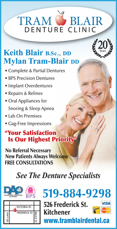 Tram-Blair Denture Clinic (519-884-9298) - Display Ad - 20 Keith Blair B.Sc., DD Mylan Tram-Blair DD Complete & Partial Dentures BPS Precision Dentures Implant Overdentures Repairs & Relines Oral Appliances for Snoring & Sleep Apnea Lab On Premises 526 Frederick St. Is Our Highest Priority Kitchener www.tramblairdental.ca No Referral Necessary New Patients Always Welcome FREE CONSULTATIONS See The Denture Specialists 519-884-9298 Gag-Free Impressions Your Satisfaction