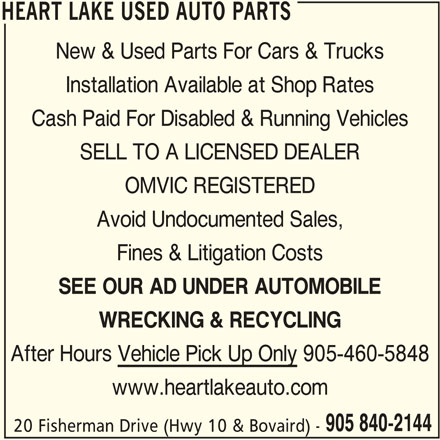 Heart Lake Used Auto Parts (905-840-2144) - Display Ad - HEART LAKE USED AUTO PARTS New & Used Parts For Cars & Trucks Installation Available at Shop Rates Cash Paid For Disabled & Running Vehicles SELL TO A LICENSED DEALER OMVIC REGISTERED Avoid Undocumented Sales, Fines & Litigation Costs SEE OUR AD UNDER AUTOMOBILE WRECKING & RECYCLING After Hours Vehicle Pick Up Only 905-460-5848 www.heartlakeauto.com 905 840-2144 20 Fisherman Drive (Hwy 10 & Bovaird) - HEART LAKE USED AUTO PARTS