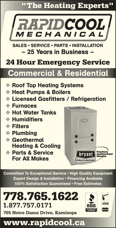 Rapid Cool Heating & Refrigeration (250-374-6858) - Display Ad - The Heating Experts Hg SALES   SERVICE   PARTS   INSTALLATION - 25 Years in Business - 24 Hour Emergency Service Commercial & ResidentialComerial & Resienial Roof Top Heating Systems Heat Pumps & Boilers Licensed Gasfitters / Refrigeration Furnaces Hot Water Tanks Humidifiers Filters Plumbing Geothermal Heating & Cooling Parts & Service For All Makes Committed To Exceptional Service   High Quality EquipmentCommitted To Exceptional Service   High Quality Equipment Expert Design & Installation   Financing AvailableExpert Design & Installation   Financing Available 100% Satisfaction Guaranteed   Free Estimates% Satisfaction Guaranteed   ee Estimates 778.765.1622 1.877.757.0171 765 Notre Dame Drive, Kamloops www.rapidcool.cawwcoo