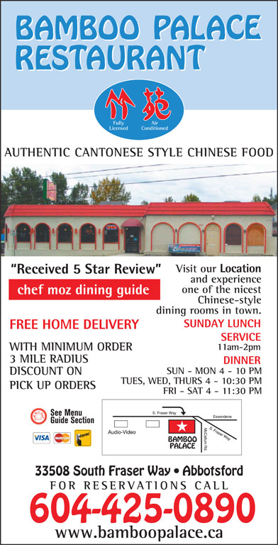 Bamboo Palace Restaurant Chinese Foods (604-853-8311) - Display Ad - Fully Air Licensed Conditioned AUTHENTIC CANTONESE STYLE CHINESE FOOD Visit our Location Received 5 Star Review and experience one of the nicest chef moz dining guide Chinese-style dining rooms in town. SUNDAY LUNCH FREE HOME DELIVERY DISCOUNT ON TUES, WED, THURS 4 - 10:30 PM PICK UP ORDERS FRI - SAT 4 - 11:30 PM 33508 South Fraser Way   Abbotsford FOR RESERVATIONS CA LL 604-425-0890 SERVICE 11am-2pm WITH MINIMUM ORDER 3 MILE RADIUS DINNER SUN - MON 4 - 10 PM www.bamboopalace.ca