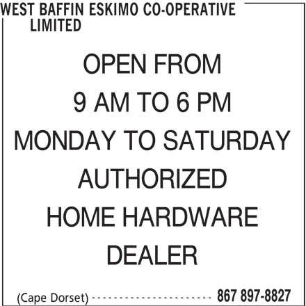 West Baffin Eskimo Co-Operative Limited (867-897-8827) - Display Ad - 867 897-8827 (Cape Dorset) WEST BAFFIN ESKIMO CO-OPERATIVE LIMITED OPEN FROM 9 AM TO 6 PM MONDAY TO SATURDAY AUTHORIZED HOME HARDWARE DEALER ----------------------