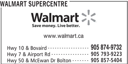Walmart Supercentre (905-874-9732) - Display Ad - WALMART SUPERCENTRE www.walmart.ca ------------------ 905 874-9732 Hwy 10 & Bovaird ---------------- 905 793-9223 Hwy 7 & Airport Rd ------- 905 857-5404 Hwy 50 & McEwan Dr Bolton