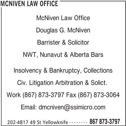 McNiven Law Office (867-873-3797) - Display Ad - McNiven Law Office Douglas G. McNiven Barrister & Solicitor NWT, Nunavut & Alberta Bars Insolvency & Bankruptcy, Collections Civ. Litigation Arbitration & Solict. Work (867) 873-3797 Fax (867) 873-3064 -------- 867 873-3797 202-4817 49 St Yellowknife MCNIVEN LAW OFFICE