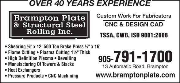 """Brampton Plate & Structural Steel Rolling Inc (905-791-1700) - Display Ad - OVER 40 YEARS EXPERIENCE Custom Work For Fabricators CNC & DESIGN CAD TSSA, CWB, ISO 9001:2008 Shearing ½"""" x 12' 500 Ton Brake Press ½"""" x 16' Flame Cutting   Plasma Cutting 1½"""" Thick High Definition Plasma   Bevelling 905-791-1700 Manufacturing Of Towers & Stacks 13 Automatic Road, Brampton Heat Exchangers www.bramptonplate.com Pressure Products   CNC Machining"""