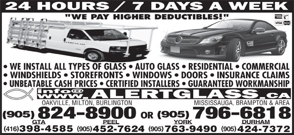 "Alert Glass 24/7 Auto, Residential, Commercial (905-824-8900) - Display Ad - WE INSTALL ALL TYPES OF GLASS   AUTO GLASS   RESIDENTIAL   COMMERCIAL WINDSHIELDS   STOREFRONTS   WINDOWS   DOORS   INSURANCE CLAIMS UNBEATABLE CASH PRICES   CERTIFIED INSTALLERS   GUARANTEED WORKMANSHIP OAKVILLE, MILTON, BURLINGTON MISSISSAUGA, BRAMPTON & AREA ""WE PAY HIGHER DEDUCTIBLES!"" (905) OR 824-8900 796-6818 DURHAM YORKPEELGTA )( 905 905905416 398-4585 763-9490452-7624 424-7372"