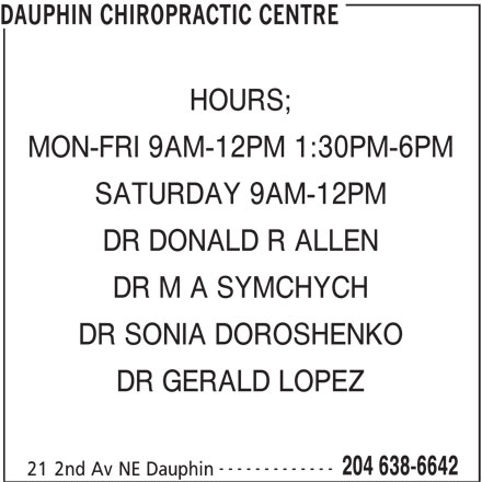 Dauphin Chiropractic Centre (204-638-6642) - Display Ad - DAUPHIN CHIROPRACTIC CENTRE HOURS; MON-FRI 9AM-12PM 1:30PM-6PM DR DONALD R ALLEN DR M A SYMCHYCH DR SONIA DOROSHENKO DR GERALD LOPEZ ------------- 204 638-6642 21 2nd Av NE Dauphin SATURDAY 9AM-12PM DAUPHIN CHIROPRACTIC CENTRE HOURS; MON-FRI 9AM-12PM 1:30PM-6PM SATURDAY 9AM-12PM DR DONALD R ALLEN DR M A SYMCHYCH DR SONIA DOROSHENKO DR GERALD LOPEZ ------------- 204 638-6642 21 2nd Av NE Dauphin