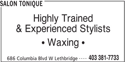 Salon Tonique (403-381-7733) - Display Ad - SALON TONIQUE Highly Trained & Experienced Stylists Waxing ---- 403 381-7733 686 Columbia Blvd W Lethbridge