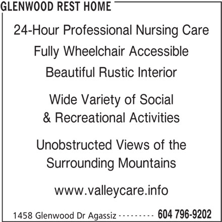 Glenwood Rest Home (604-796-9202) - Display Ad - 24-Hour Professional Nursing Care Fully Wheelchair Accessible Beautiful Rustic Interior Wide Variety of Social & Recreational Activities Unobstructed Views of the Surrounding Mountains www.valleycare.info --------- 604 796-9202 1458 Glenwood Dr Agassiz GLENWOOD REST HOME