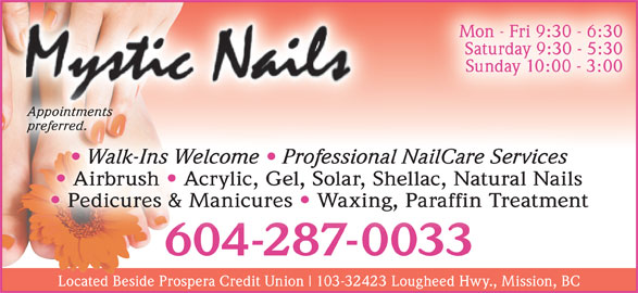 Mystic Nails (604-287-0033) - Display Ad - Mon - Fri 9:30 - 6:30 preferred.preferred. Walk-Ins Welcome   Professional NailCare Services Airbrush Acrylic, Gel, Solar, Shellac, Natural Nails Pedicures & Manicures Waxing, Paraffin Treatment 604-287-0033604-287-0033 Located Beside Prospera Credit Union 103-32423 Lougheed Hwy., Mission, BC Saturday 9:30 - 5:30 Sunday 10:00 - 3:00 Appointments Appointments