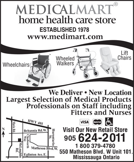 Medical Mart (905-624-2011) - Display Ad - home health care store ESTABLISHED 1978 www.medimart.com Lift Chairs Wheeled Walkers Wheelchairs We Deliver   New Location Largest Selection of Medical Products Professionals on Staff including Fitters and Nurses Mavis Rd. HWY 401 Britannia Rd. W. Visit Our New Retail Store Chedworth    W St. ay 905 624-2011 Mc Laughlin 1 800 379-4780 Rd. Matheson Blvd. W.Hurontario 550 Matheson Blvd. W Unit 101. Eglinton Ave. E. Mississauga Ontario