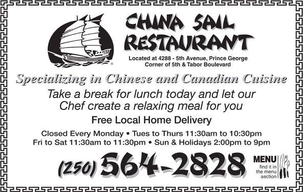 China Sail Restaurant (250-564-2828) - Display Ad - Corner of 5th & Tabor Boulevard Specializing in Chinese and Canadian Cuisine Take a break for lunch today and let our Chef create a relaxing meal for you Free Local Home Delivery Closed Every Monday   Tues to Thurs 11:30am to 10:30pm Fri to Sat 11:30am to 11:30pm   Sun & Holidays 2:00pm to 9pm MENU find it in the menu (250) section Located at 4288 - 5th Avenue, Prince George