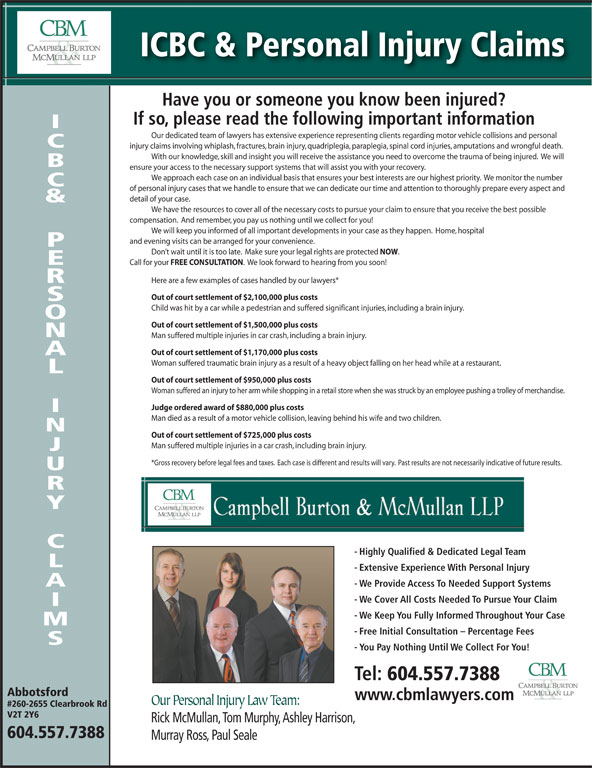 Campbell Burton & McMullan LLP (604-852-6685) - Display Ad - Out of court settlement of $725,000 plus costs Man suffered multiple injuries in a car crash, including brain injury. *Gross recovery before legal fees and taxes.  Each case is different and results will vary.  Past results are not necessarily indicative of future results. - Highly Qualified & Dedicated Legal Team - Extensive Experience With Personal Injury - We Provide Access To Needed Support Systems - We Cover All Costs Needed To Pursue Your Claim - We Keep You Fully Informed Throughout Your Case - Free Initial Consultation - Percentage Fees - You Pay Nothing Until We Collect For You! Tel: 604.557.7388 Abbotsford www.cbmlawyers.com Our Personal Injury Law Team: #260-2655 Clearbrook Rd V2T 2Y6 Rick McMullan, Tom Murphy, Ashley Harrison, Man died as a result of a motor vehicle collision, leaving behind his wife and two children. 604.557.7388 Murray Ross, Paul Seale Out of court settlement of $950,000 plus costs Woman suffered an injury to her arm while shopping in a retail store when she was struck by an employee pushing a trolley of merchandise. Judge ordered award of $880,000 plus costs - We Keep You Fully Informed Throughout Your Case - Free Initial Consultation - Percentage Fees - You Pay Nothing Until We Collect For You! Tel: 604.557.7388 Abbotsford www.cbmlawyers.com Our Personal Injury Law Team: #260-2655 Clearbrook Rd V2T 2Y6 Rick McMullan, Tom Murphy, Ashley Harrison, 604.557.7388 ICBC & Personal Injury Claims Have you or someone you know been injured? If so, please read the following important information Our dedicated team of lawyers has extensive experience representing clients regarding motor vehicle collisions and personal injury claims involving whiplash, fractures, brain injury, quadriplegia, paraplegia, spinal cord injuries, amputations and wrongful death. With our knowledge, skill and insight you will receive the assistance you need to overcome the trauma of being injured.  We wi ll ensu