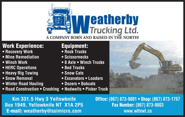 Weatherby Trucking Ltd (867-873-1767) - Display Ad - A COMPANY BORN AND RAISED IN THE NORTH! Equipment:Work Experience: Rock Trucks  Recovery Work Scissornecks  Mine Remediation 8 Axle   Winch Trucks  Winch Work Bed Trucks  HERC Operations Snow Cats  Heavy Rig Towing Excavators   Loaders  Snow Removal Dozers   Bobcats  Winter Road Hauling Nodwells   Picker Truck  Road Construction   Crushing Office: (867) 873-9801 Shop: (867) 873-1767Km 331.5 Hwy 3 Yellowknife Fax Number: (867) 873-9803Box 1949, Yellowknife NT  X1A 2P5 www.wtlnwt.ca E-mail:
